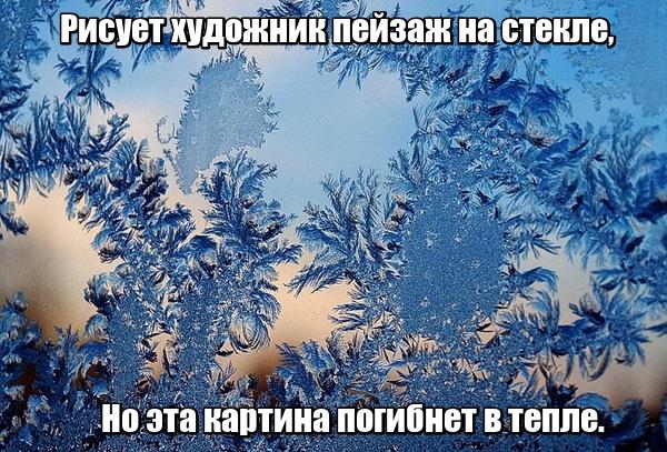 Рисует художник Пейзаж на стекле, Но эта картина Погибнет в тепле. Мороз