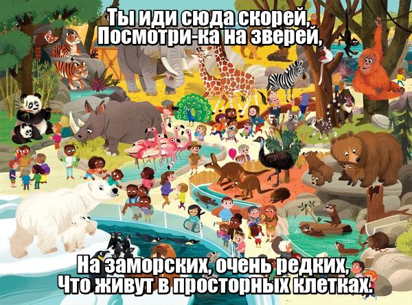Ты иди сюда скорей, Посмотри-ка на зверей, На заморских, очень редких, Что живут в просторных клетках. Зоопарк