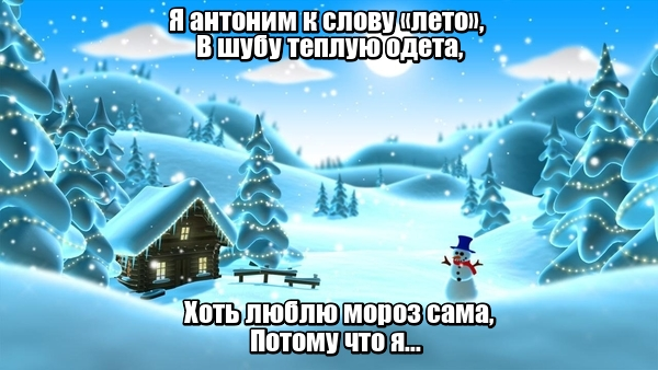 Я антоним к слову «лето», В шубу теплую одета, Хоть люблю мороз сама, Потому что я... Зима
