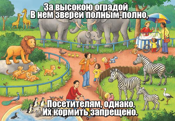 За высокою оградой В нем зверей полным-полно, Посетителям, однако, Их кормить запрещено. Зоопарк