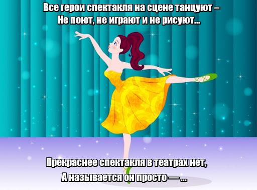 Все герои спектакля на сцене танцуют – Не поют, не играют и не рисуют... Прекраснее спектакля в театрах нет, А называется он просто — ... Балет.