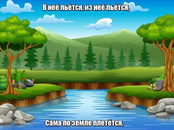 В неё льётся, из неё льётся, Сама по земле плетётся. Река.