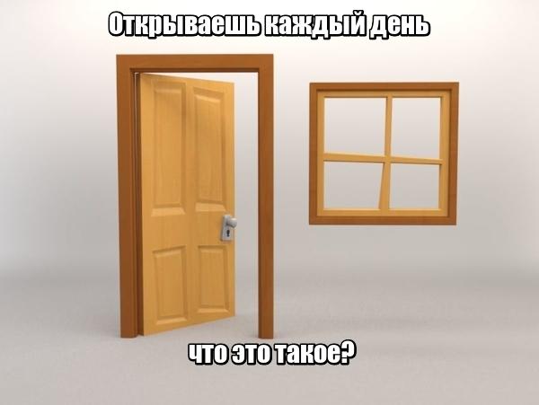 Открываешь каждый день, что это такое? … Двери.