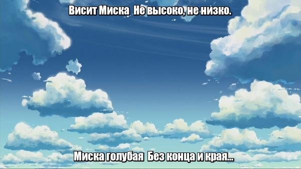 Висит Миска Не высоко, не низко. Миска голубая Без конца и края… Небо.
