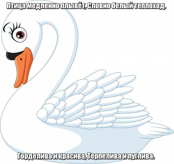 Птица медленно плывёт, Словно белый теплоход. Горделива и красива, Терпелива и пуглива. Лебедь.