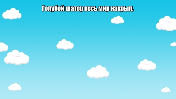 Голубой шатер весь мир накрыл. Небо.