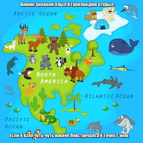 Викинг океаном плыл И Гренландию открыл. Если б взял чуть-чуть южнее Повстречался б точно с нею. Америка.