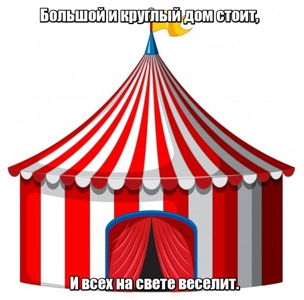 Большой и круглый дом стоит, И всех на свете веселит. Цирк.