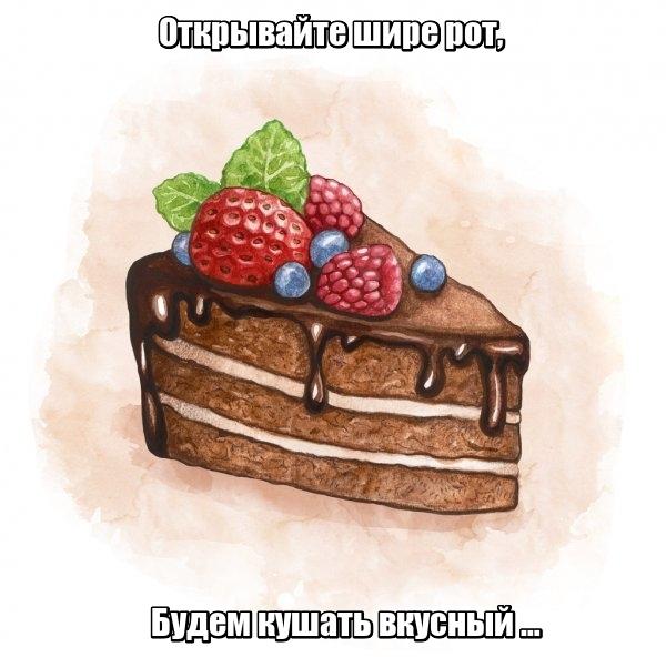 Открывайте шире рот, Будем кушать вкусный … Торт.