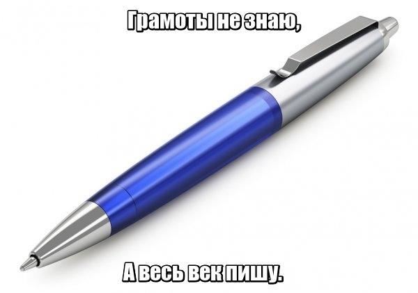 Грамоты не знаю, А весь век пишу. Ручка.