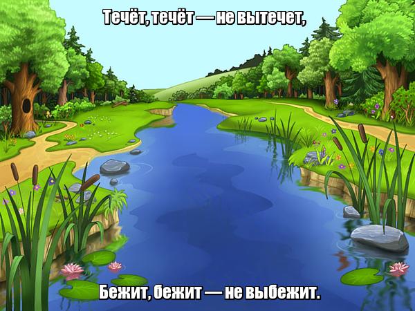 Течёт, течёт — не вытечет, Бежит, бежит — не выбежит. Река.