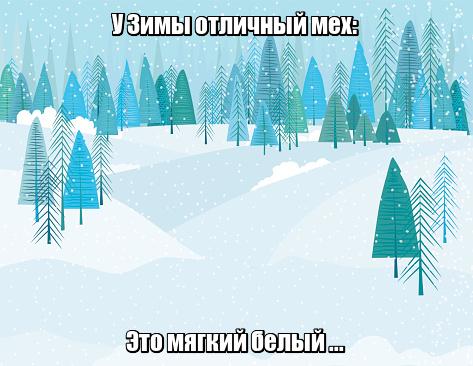 У Зимы отличный мех: Это мягкий белый ... Снег.
