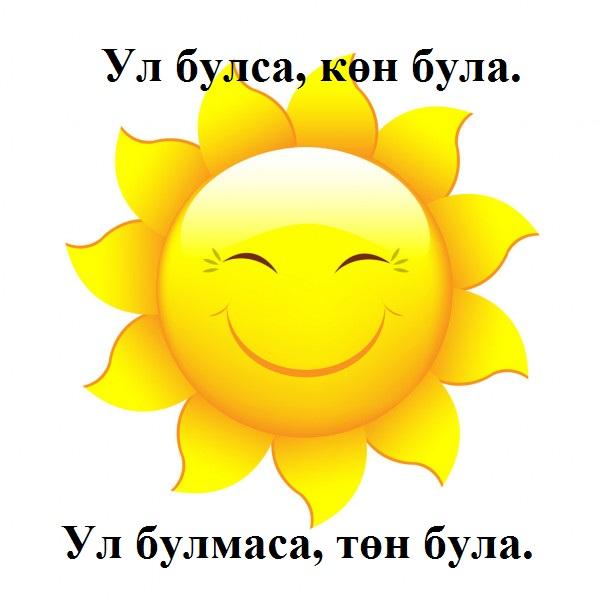 Ул булса, көн була. Ул булмаса, төн була. Оно если есть, день будет. Если его не будет, ночь будет. Кояш - Солнце.