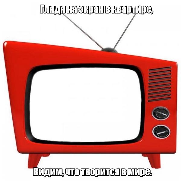 Глядя на экран в квартире, Видим, что творится в мире. Телевизор