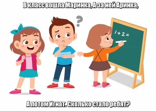В класс вошла Маринка, А за ней Аринка, А потом Игнат. Сколько стало ребят? Три.