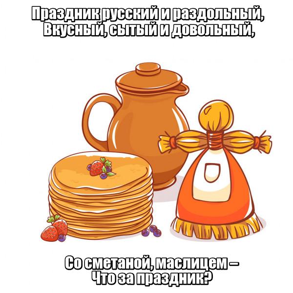 Праздник русский и раздольный, Вкусный, сытый и довольный, Со сметаной, маслицем – Что за праздник? Масленица.