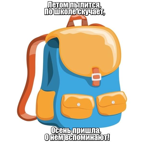 Летом пылится, По школе скучает, Осень пришла, О нём вспоминают! Рюкзак.