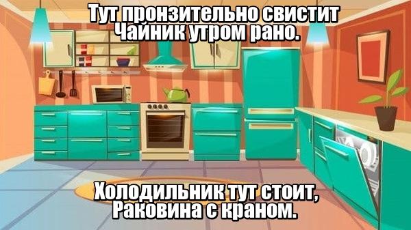 Тут пронзительно свистит Чайник утром рано. Холодильник тут стоит, Раковина с краном. Кухня.