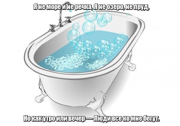 Я не море и не речка, Я не озеро, не пруд, Но как утро или вечер — Люди все ко мне бегут. Ванна.